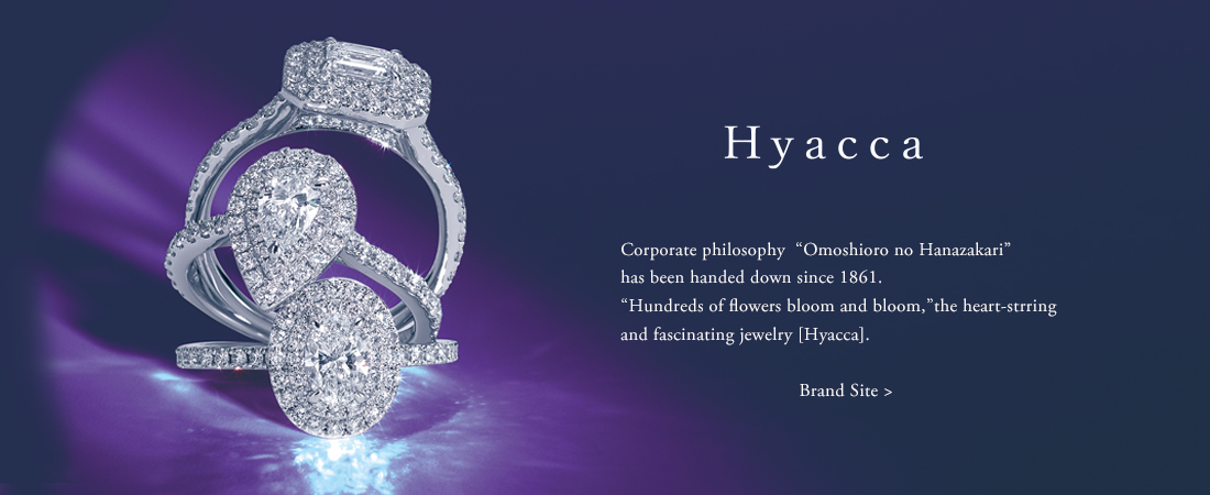 "Hyacca Corporate philosophy ""Omoshiro no Hanazakari"" has been handed down since 1861. ""Hundreds of flowers bloom and bloom,"" the heart-stirring and fascinating jewelry [Hyacca]."
