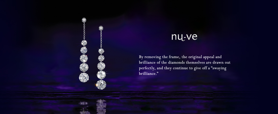 nu-ve By removing the frame, the original appeal and brilliance of the diamonds themselves are drawn out perfectly, and they continue to give off a swaying brilliance.
